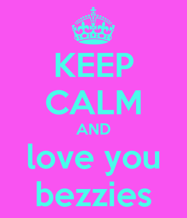 KEEP CALM AND love you bezzies