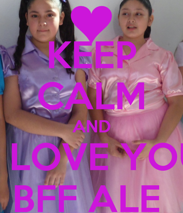 KEEP CALM AND    LOVE YOU BFF ALE