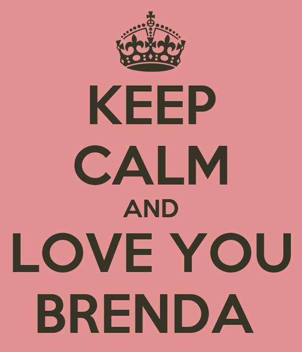 KEEP CALM AND LOVE YOU BRENDA