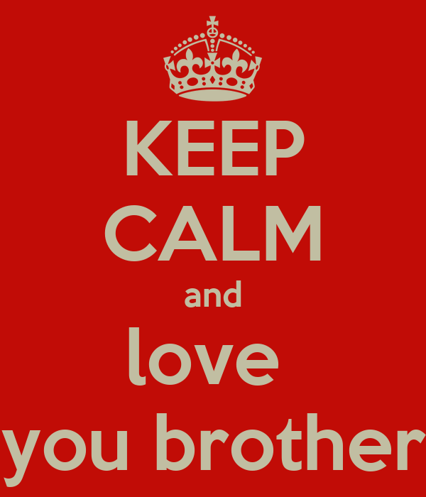 KEEP CALM and love  you brother