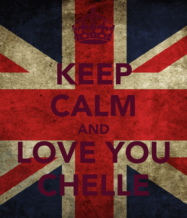 KEEP CALM AND LOVE YOU CHELLE