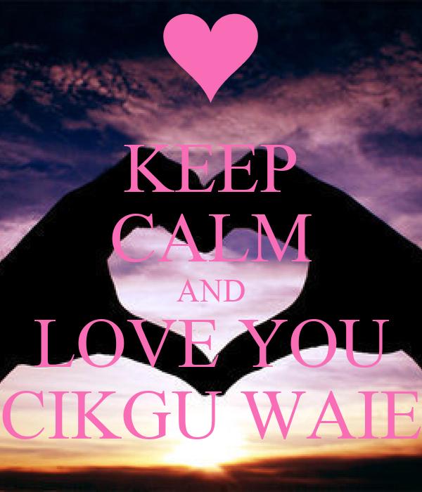 KEEP CALM AND LOVE YOU CIKGU WAIE