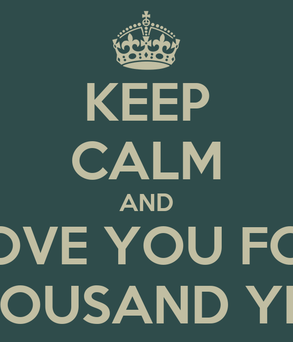 KEEP CALM AND LOVE YOU FOR A THOUSAND YEARS