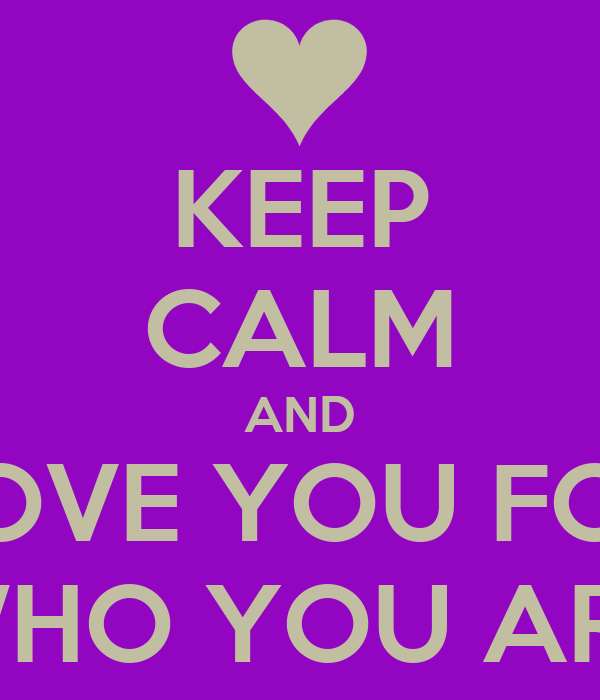 KEEP CALM AND LOVE YOU FOR WHO YOU ARE