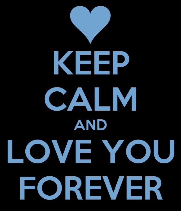 KEEP CALM AND LOVE YOU FOREVER
