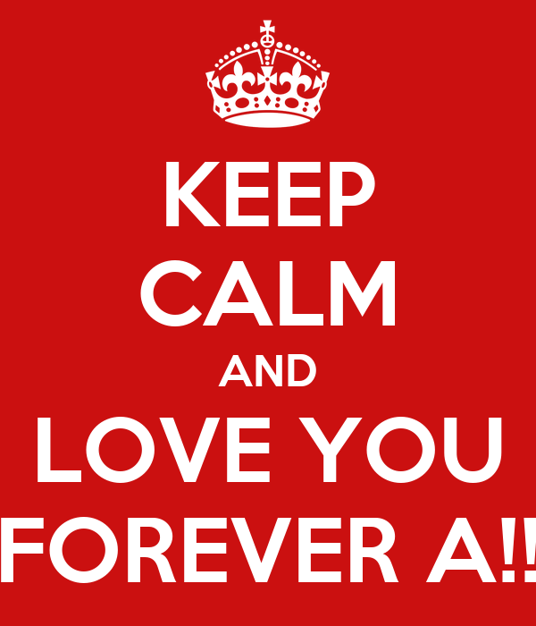 KEEP CALM AND LOVE YOU FOREVER A!!