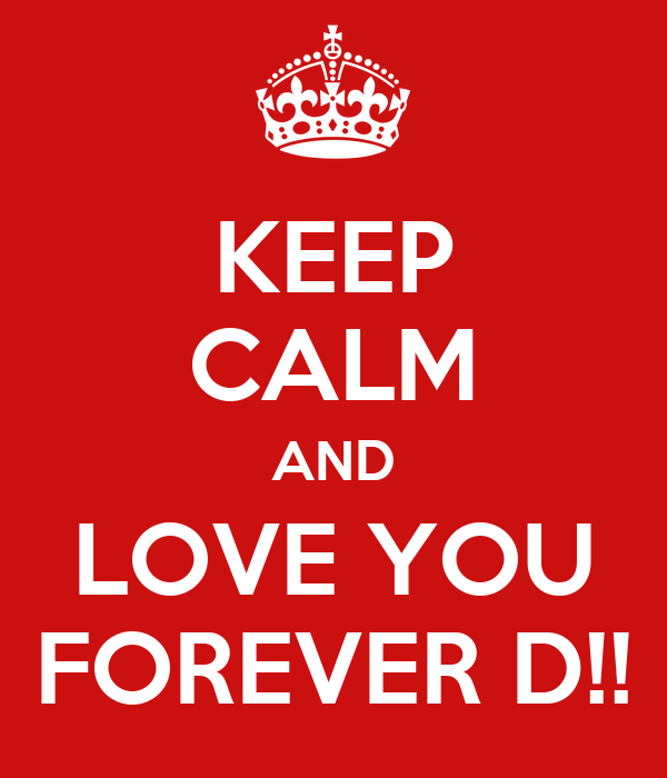 KEEP CALM AND LOVE YOU FOREVER D!!