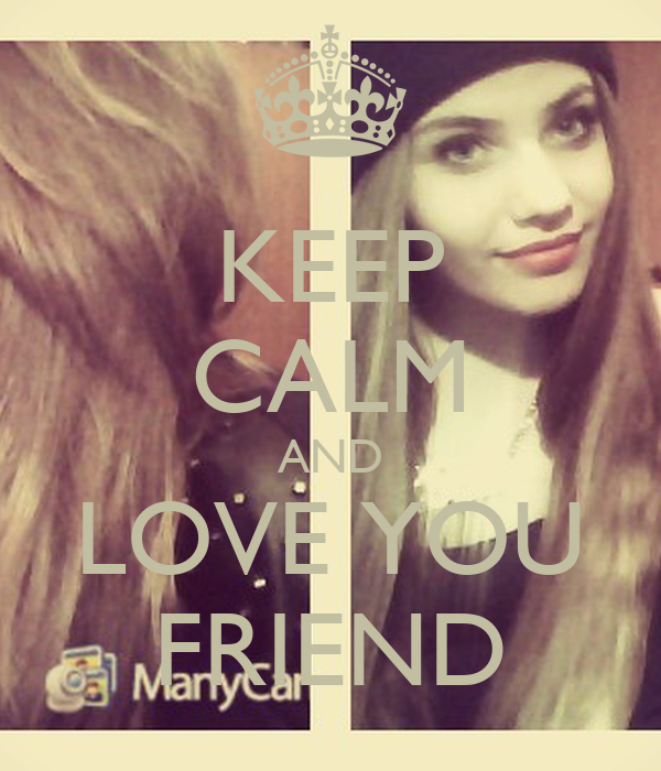 KEEP CALM AND LOVE YOU FRIEND