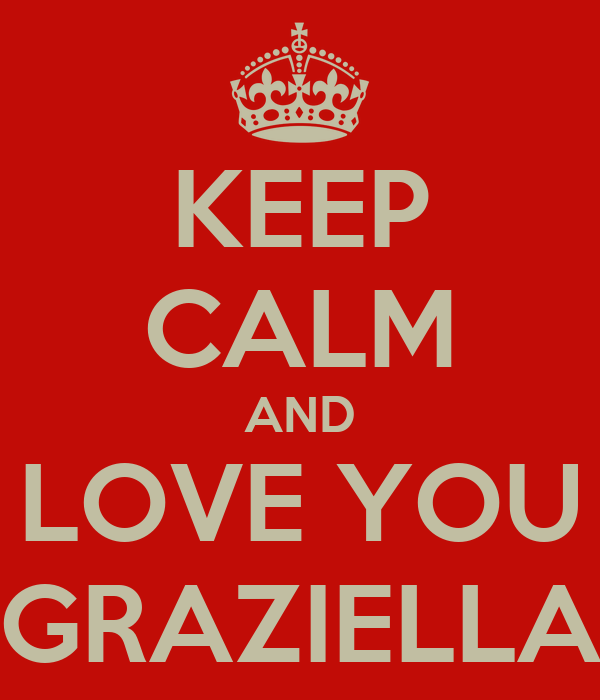 KEEP CALM AND LOVE YOU GRAZIELLA