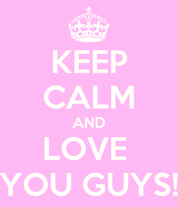 KEEP CALM AND LOVE  YOU GUYS!