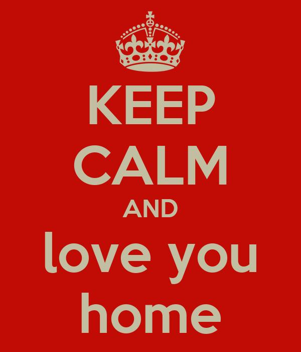 KEEP CALM AND love you home
