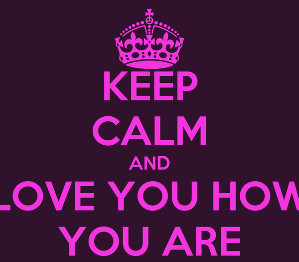 KEEP CALM AND LOVE YOU HOW YOU ARE