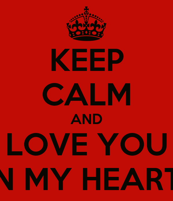 KEEP CALM AND LOVE YOU IN MY HEART!