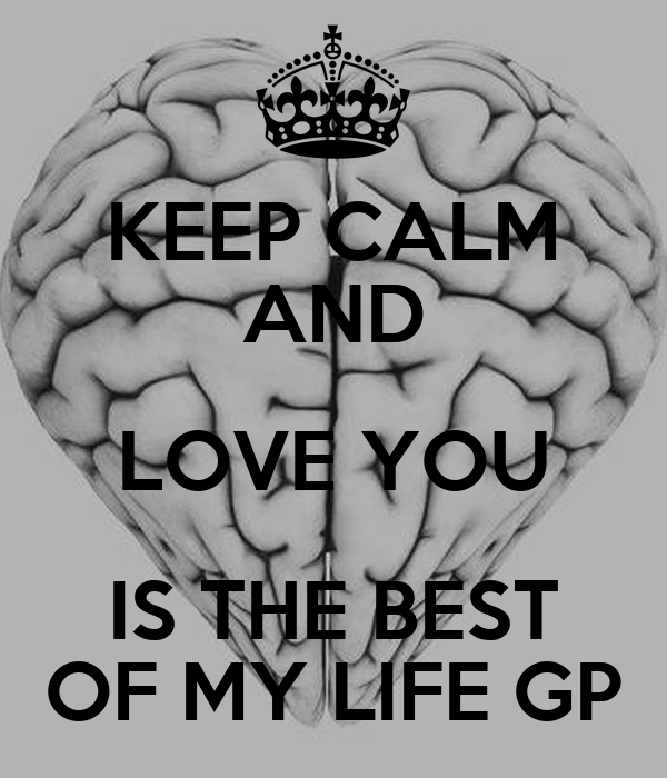 KEEP CALM AND LOVE YOU IS THE BEST OF MY LIFE GP