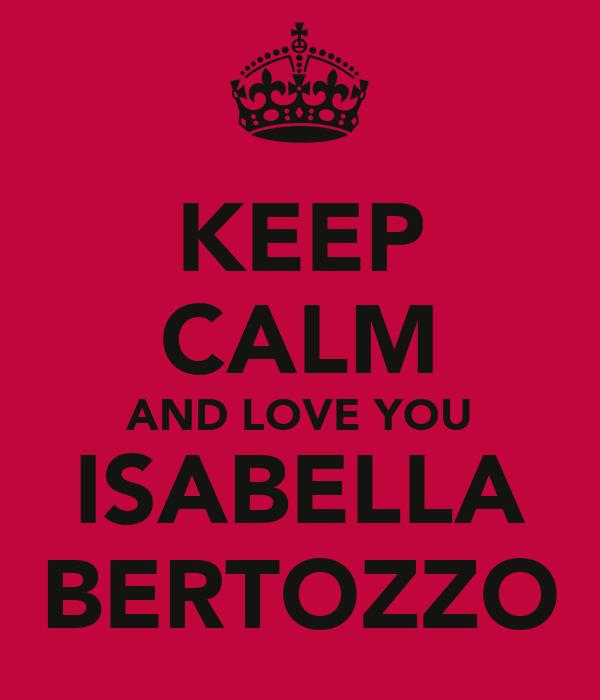 KEEP CALM AND LOVE YOU ISABELLA BERTOZZO