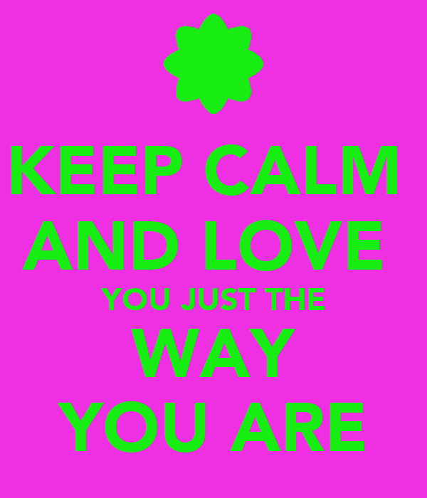 KEEP CALM  AND LOVE  YOU JUST THE WAY YOU ARE