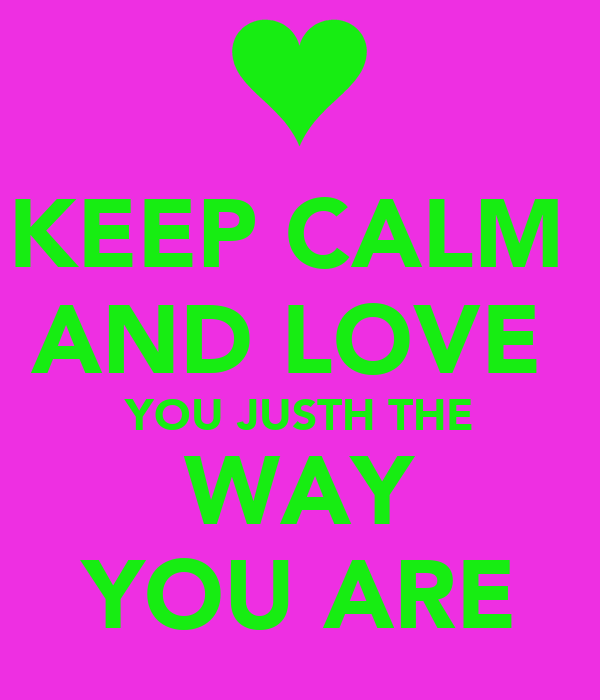 KEEP CALM  AND LOVE  YOU JUSTH THE WAY YOU ARE