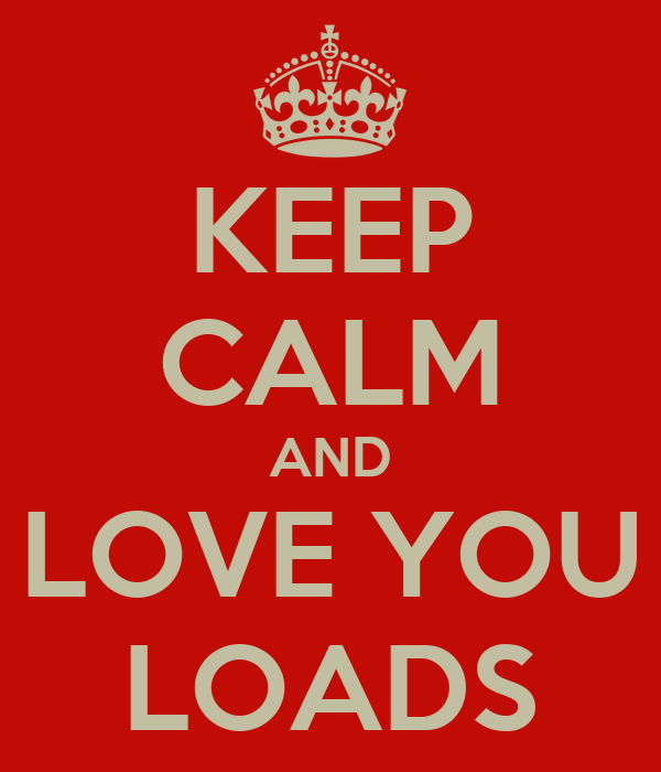 KEEP CALM AND LOVE YOU LOADS
