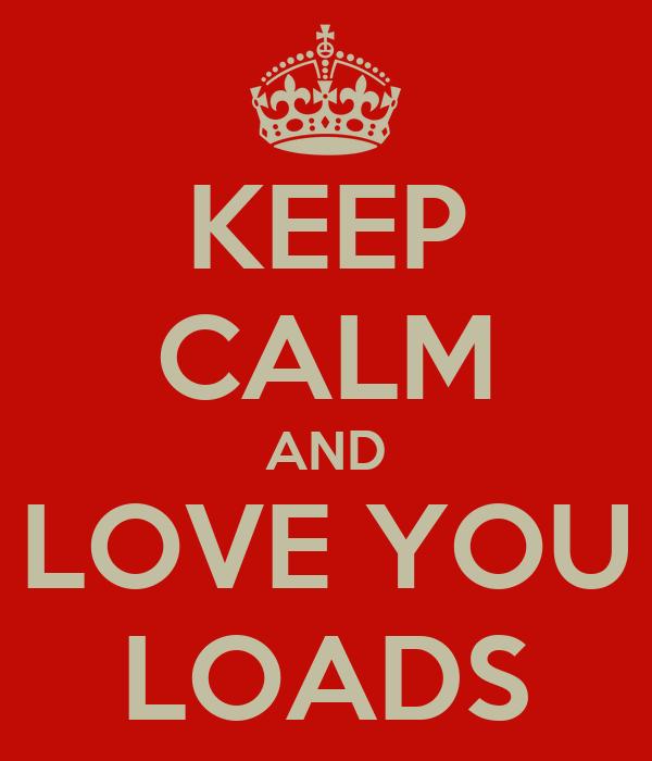 KEEP CALM AND LOVE YOU LOADS