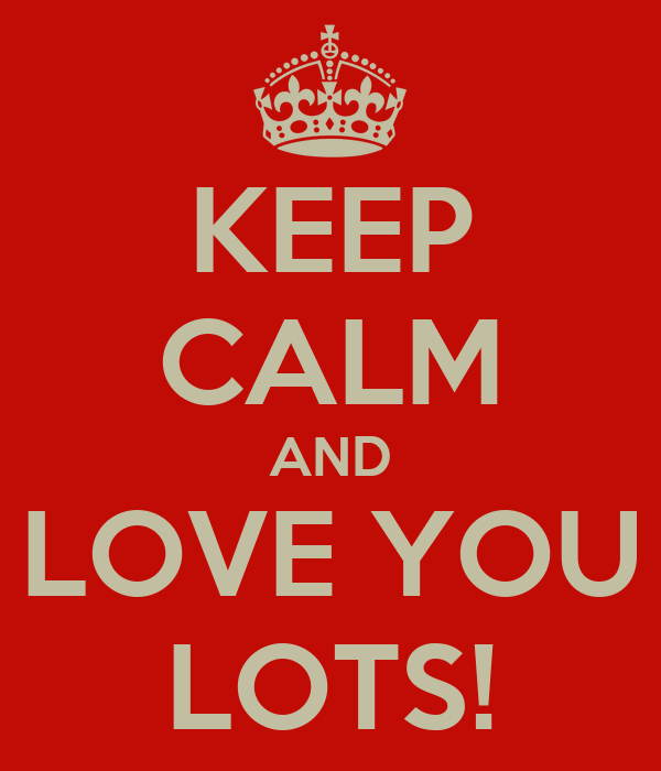 KEEP CALM AND LOVE YOU LOTS!