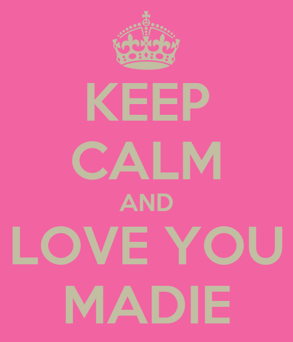 KEEP CALM AND LOVE YOU MADIE
