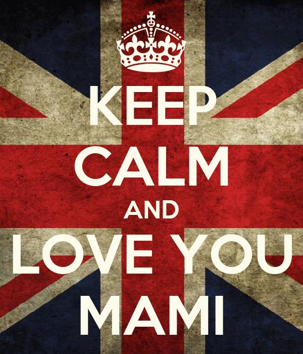 KEEP CALM AND LOVE YOU MAMI