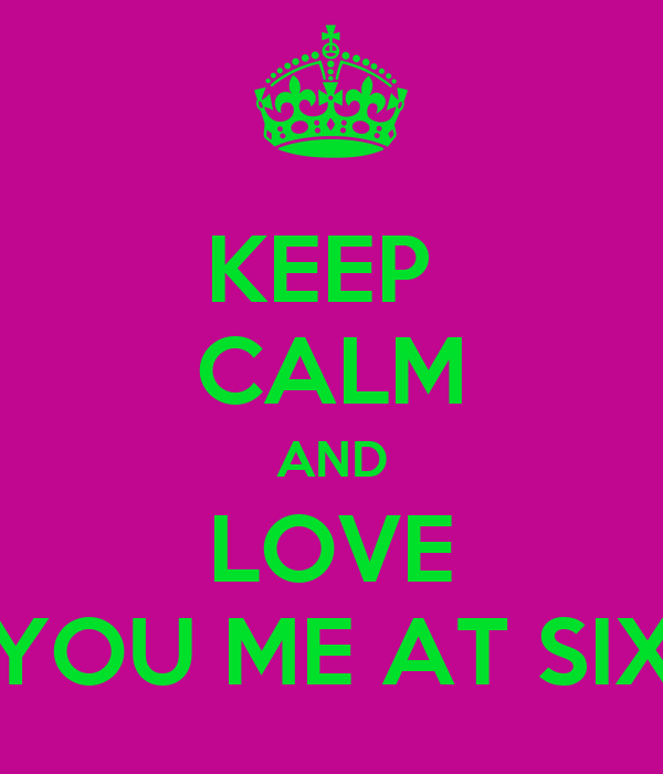 KEEP  CALM AND LOVE YOU ME AT SIX