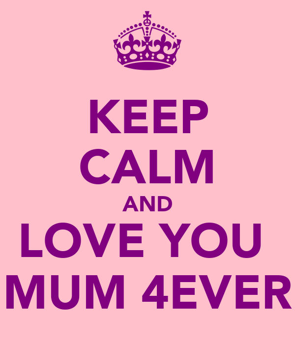 KEEP CALM AND LOVE YOU  MUM 4EVER
