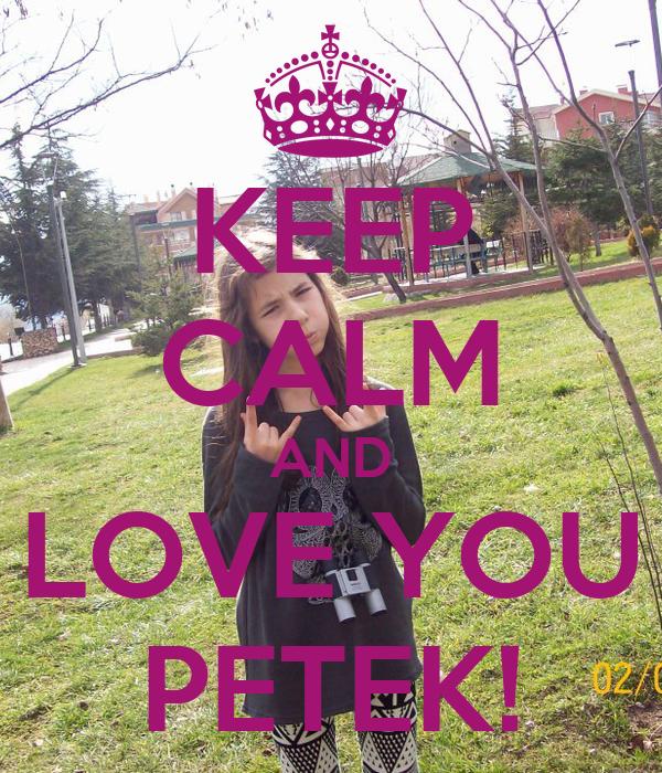 KEEP CALM AND LOVE YOU PETEK!
