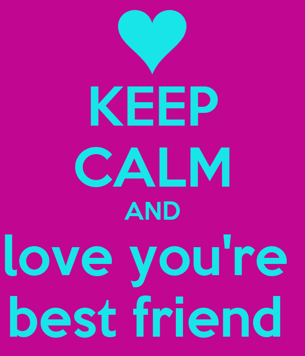 KEEP CALM AND love you're  best friend