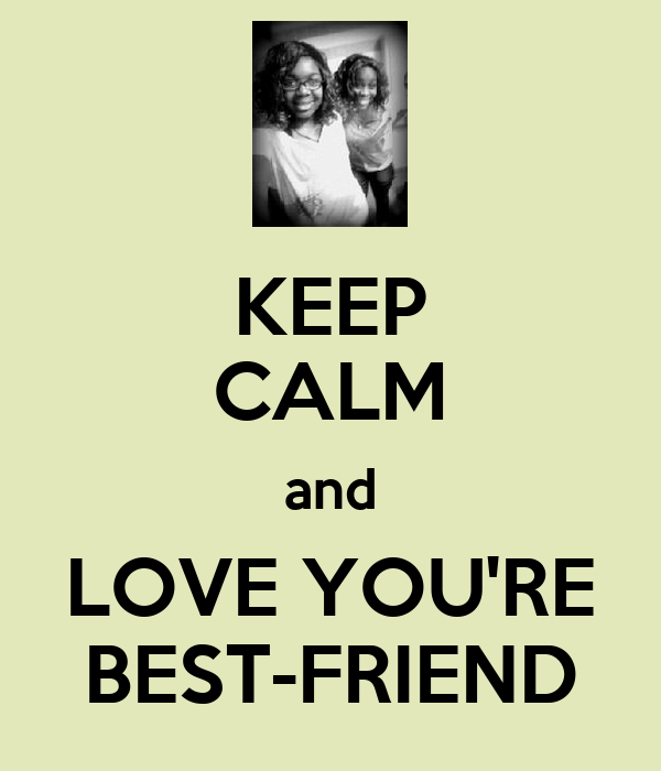 KEEP CALM and LOVE YOU'RE BEST-FRIEND
