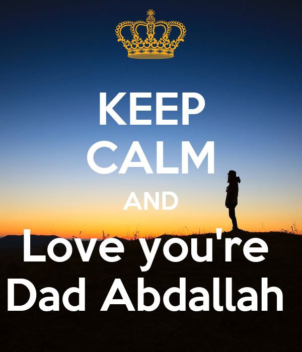 KEEP CALM AND Love you're  Dad Abdallah