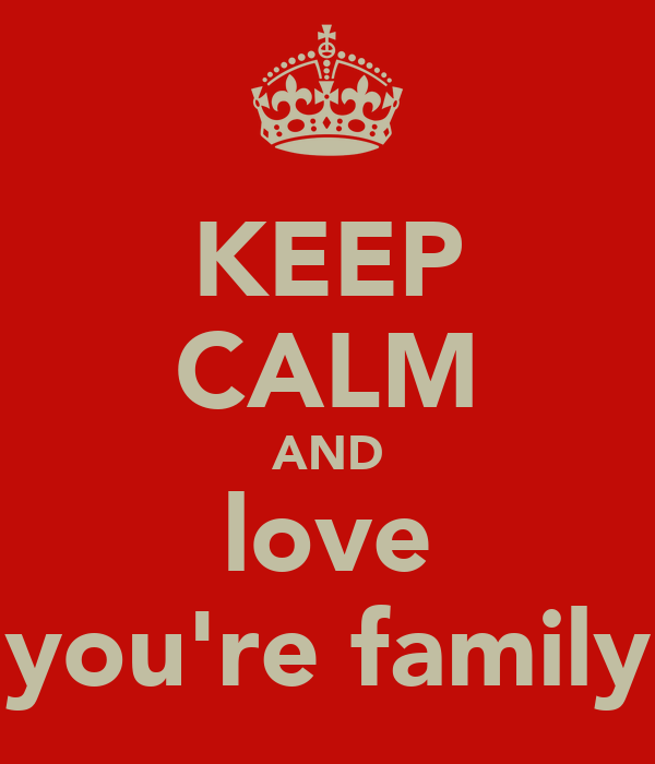 KEEP CALM AND love you're family