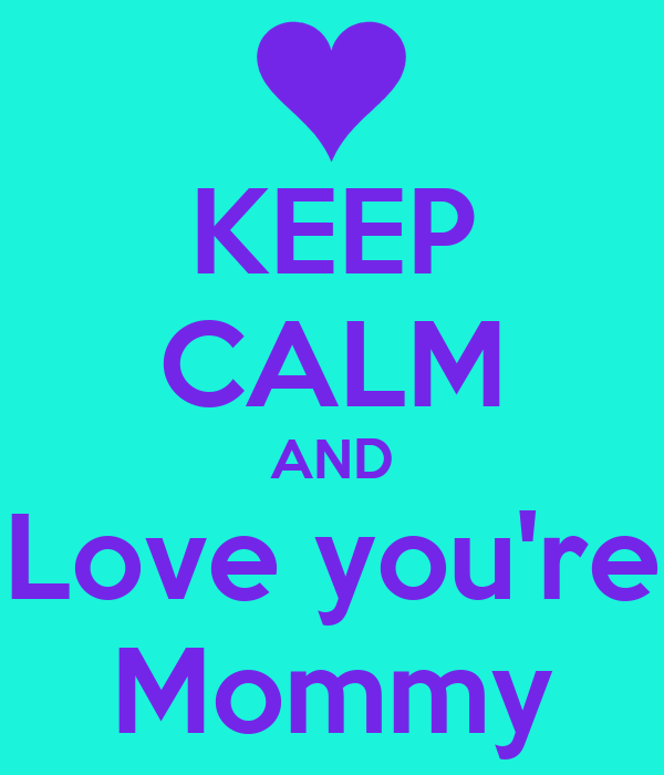 KEEP CALM AND Love you're Mommy