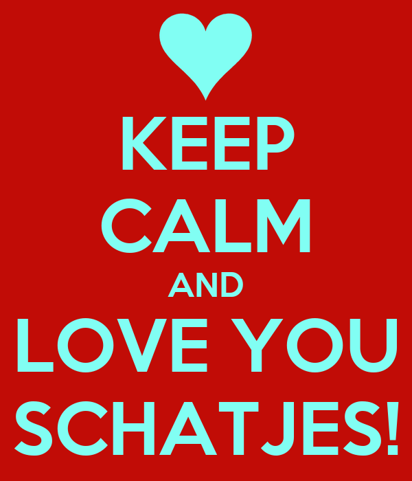 KEEP CALM AND LOVE YOU SCHATJES!