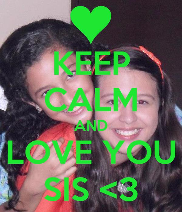 KEEP CALM AND LOVE YOU SIS <3