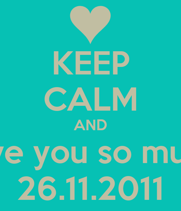 KEEP CALM AND love you so much 26.11.2011