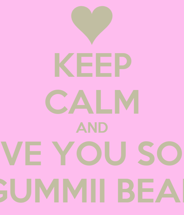 KEEP CALM AND LOVE YOU SOME GUMMII BEAR