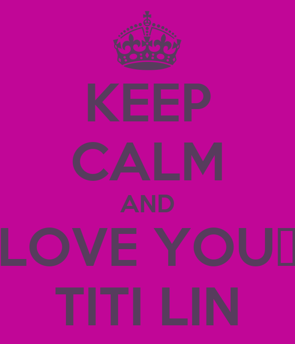 KEEP CALM AND LOVE YOU♥ TITI LIN