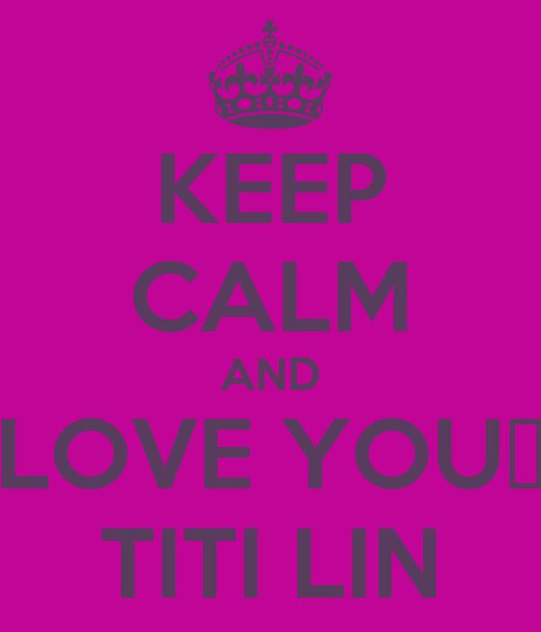 KEEP CALM AND LOVE YOU♥ TITI LIN