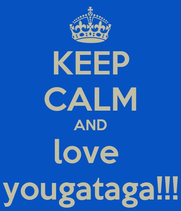 KEEP CALM AND love  yougataga!!!