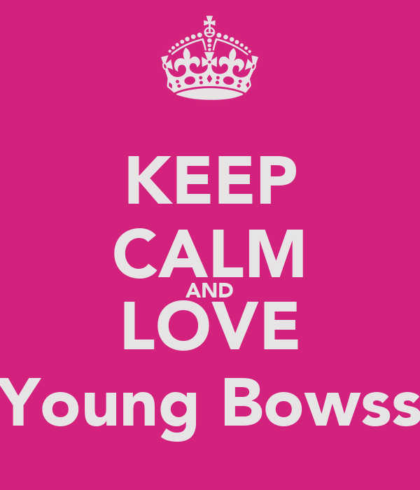 KEEP CALM AND LOVE Young Bowss