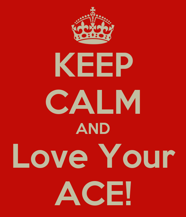 KEEP CALM AND Love Your ACE!