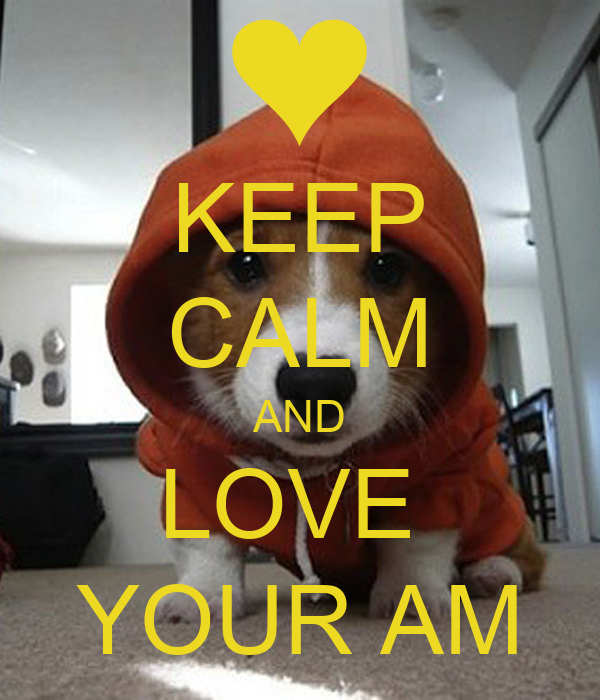 KEEP CALM AND LOVE  YOUR AM