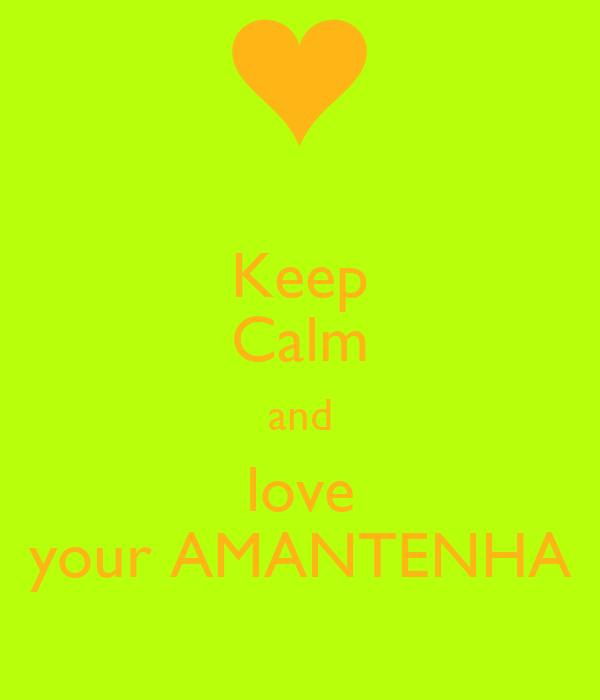 Keep Calm and love your AMANTENHA