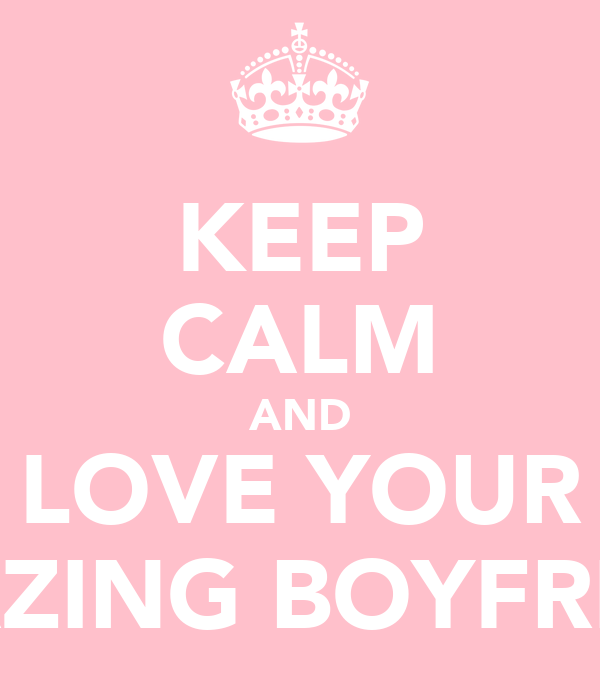 KEEP CALM AND LOVE YOUR AMAZING BOYFRIEND