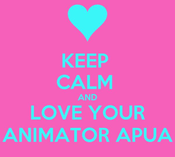 KEEP  CALM  AND LOVE YOUR ANIMATOR APUA