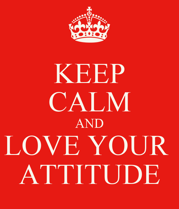 KEEP CALM AND LOVE YOUR  ATTITUDE