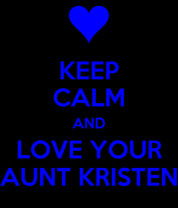 KEEP CALM AND LOVE YOUR AUNT KRISTEN