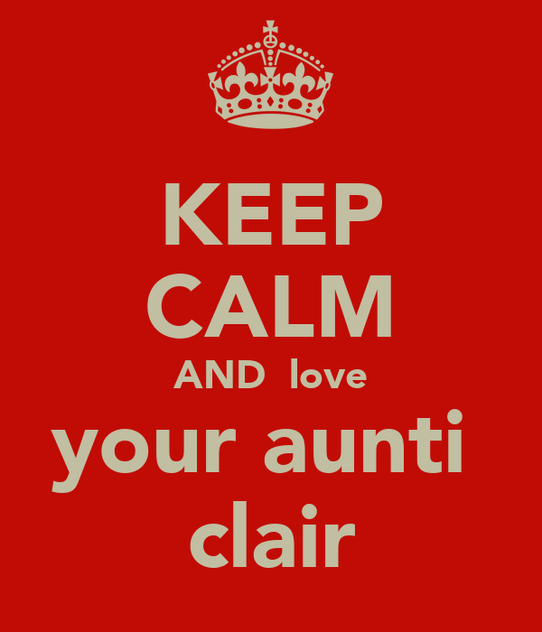 KEEP CALM AND  love your aunti  clair